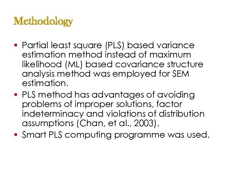 Methodology § Partial least square (PLS) based variance estimation method instead of maximum likelihood