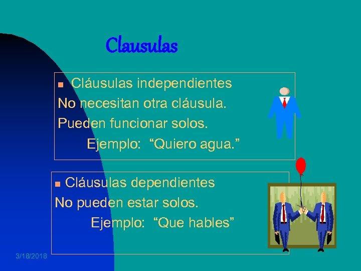 """Clausulas Cláusulas independientes No necesitan otra cláusula. Pueden funcionar solos. Ejemplo: """"Quiero agua. """""""