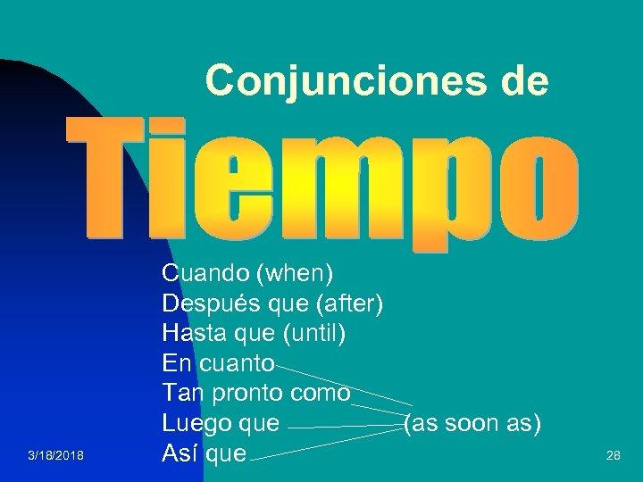 Conjunciones de 3/18/2018 Cuando (when) Después que (after) Hasta que (until) En cuanto Tan