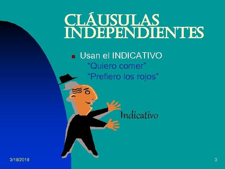 """Cláusulas independientes n Usan el INDICATIVO """"Quiero comer"""" """"Prefiero los rojos"""" Indicativo 3/18/2018 3"""