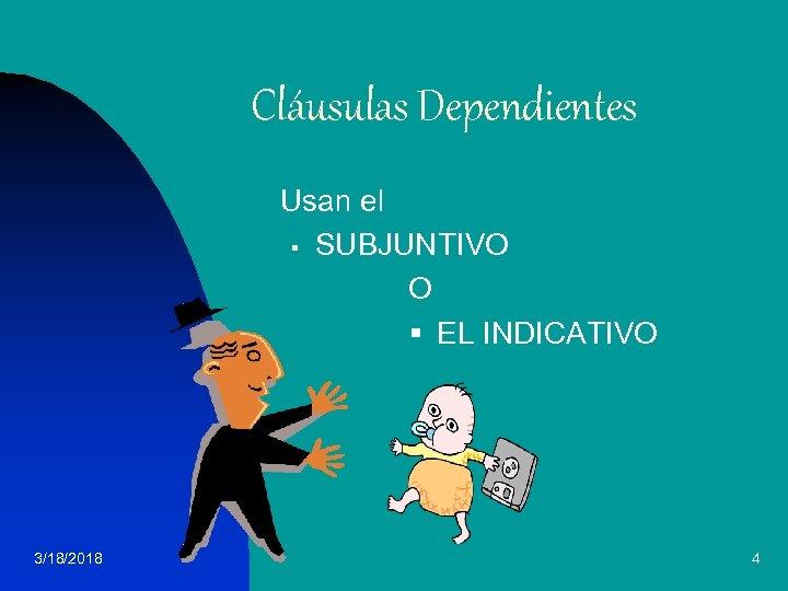 Cláusulas Dependientes Usan el § SUBJUNTIVO O § EL INDICATIVO 3/18/2018 4