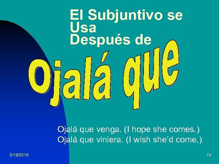 El Subjuntivo se Usa Después de Ojalá que venga. (I hope she comes. )