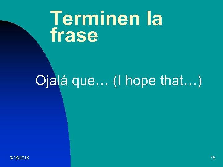 Terminen la frase Ojalá que… (I hope that…) 3/18/2018 75
