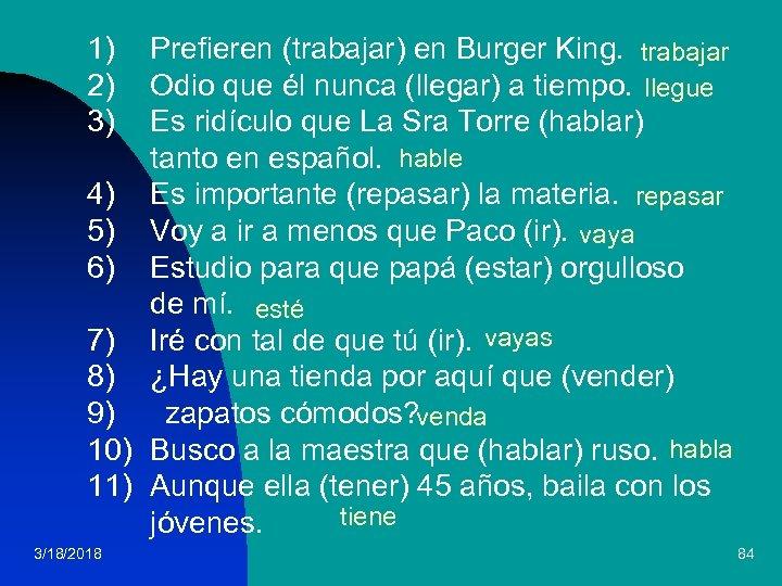 1) 2) 3) Prefieren (trabajar) en Burger King. trabajar Odio que él nunca (llegar)
