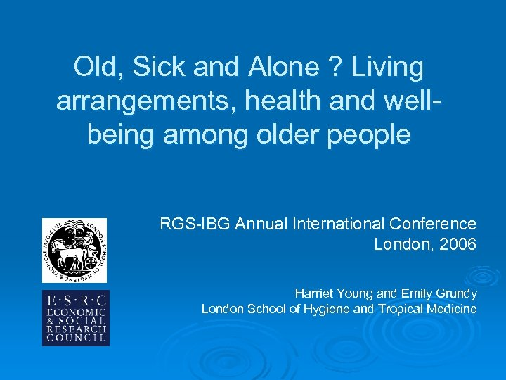 Old, Sick and Alone ? Living arrangements, health and wellbeing among older people RGS-IBG