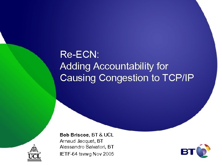 Re-ECN: Adding Accountability for Causing Congestion to TCP/IP Bob Briscoe, BT & UCL Arnaud