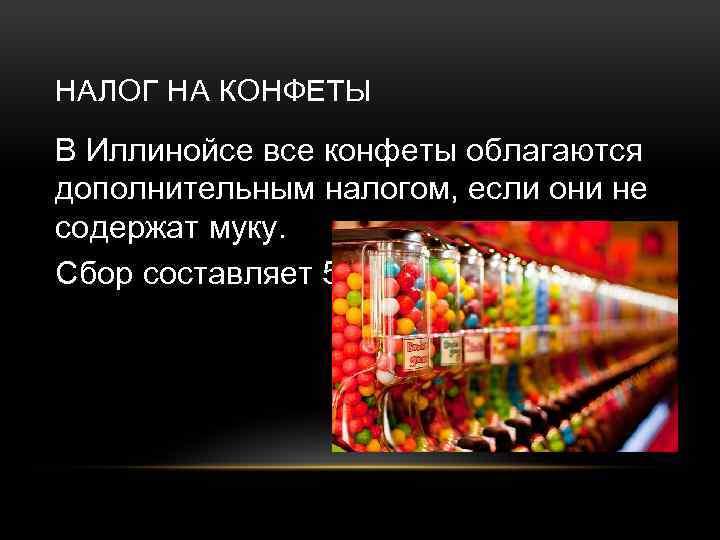 НАЛОГ НА КОНФЕТЫ В Иллинойсе все конфеты облагаются дополнительным налогом, если они не содержат