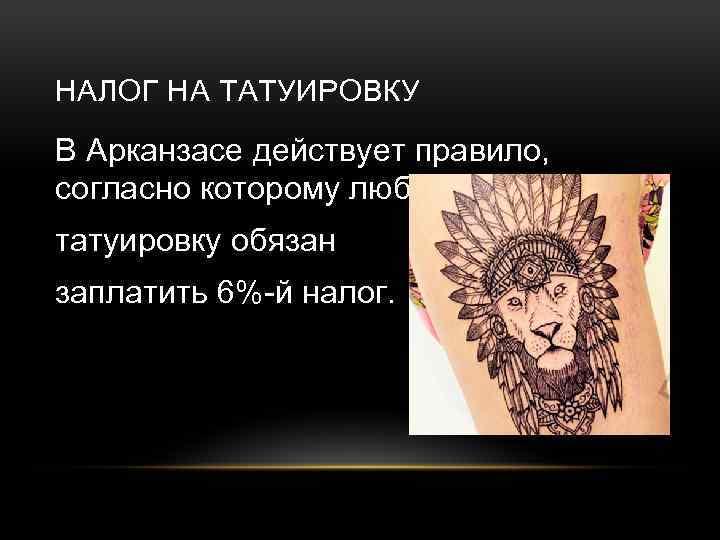НАЛОГ НА ТАТУИРОВКУ В Арканзасе действует правило, согласно которому любой делающий татуировку обязан заплатить