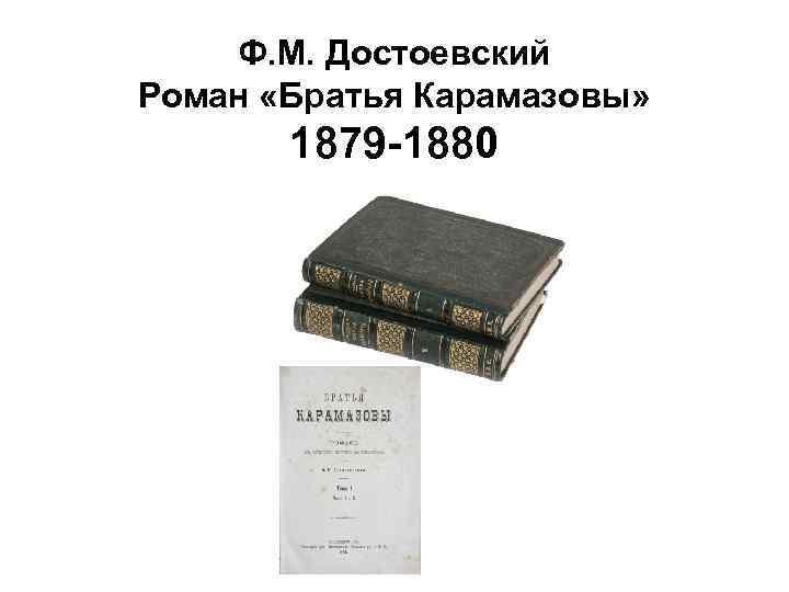 Ф. М. Достоевский Роман «Братья Карамазовы» 1879 -1880