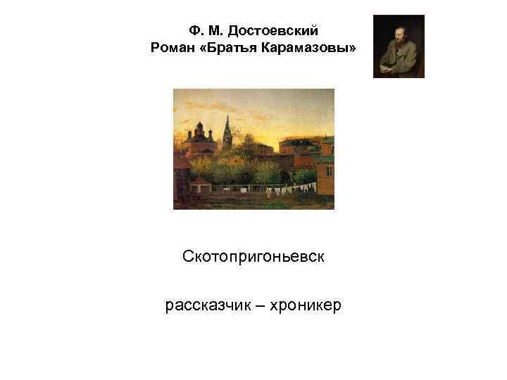 Ф. М. Достоевский Роман «Братья Карамазовы» Скотопригоньевск рассказчик – хроникер