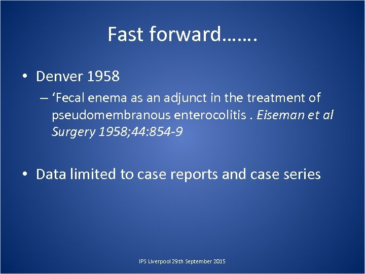 Fast forward……. • Denver 1958 – 'Fecal enema as an adjunct in the treatment