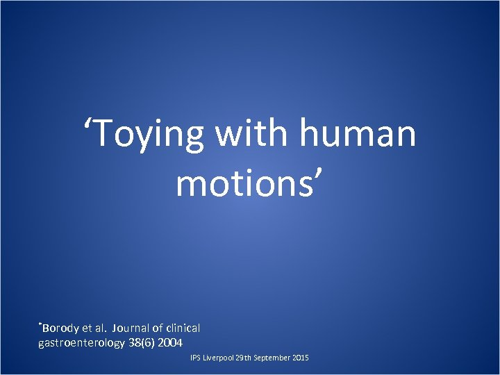 'Toying with human motions' *Borody et al. Journal of clinical gastroenterology 38(6) 2004 IPS