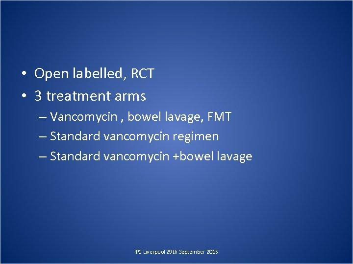 • Open labelled, RCT • 3 treatment arms – Vancomycin , bowel lavage,