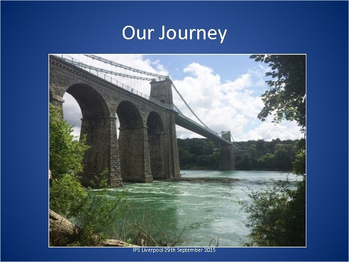 Our Journey IPS Liverpool 29 th September 2015
