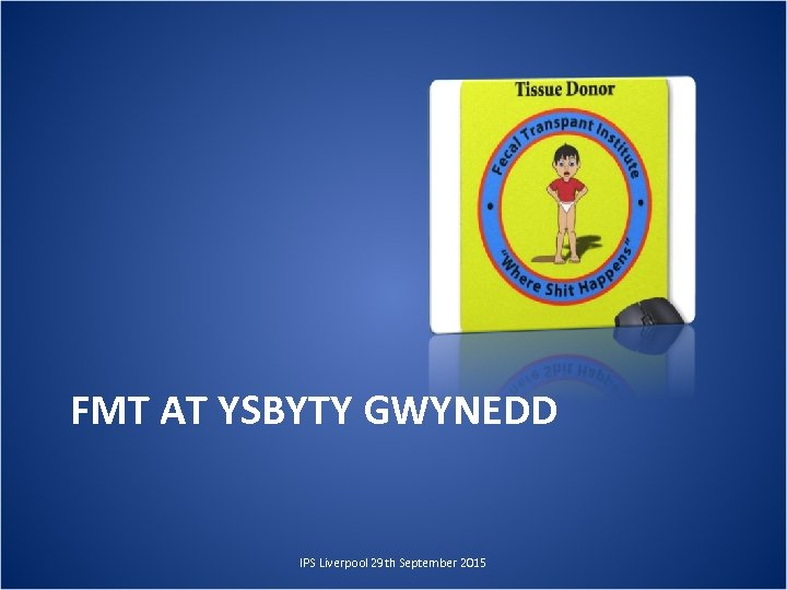 FMT AT YSBYTY GWYNEDD IPS Liverpool 29 th September 2015