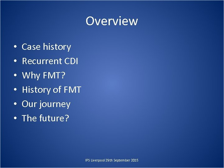 Overview • • • Case history Recurrent CDI Why FMT? History of FMT Our