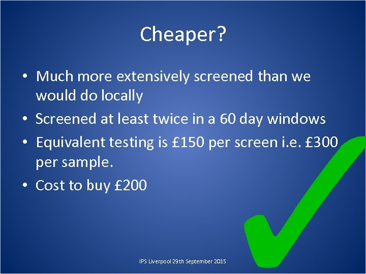 Cheaper? • Much more extensively screened than we would do locally • Screened at