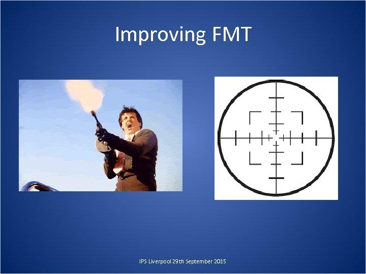 Improving FMT IPS Liverpool 29 th September 2015