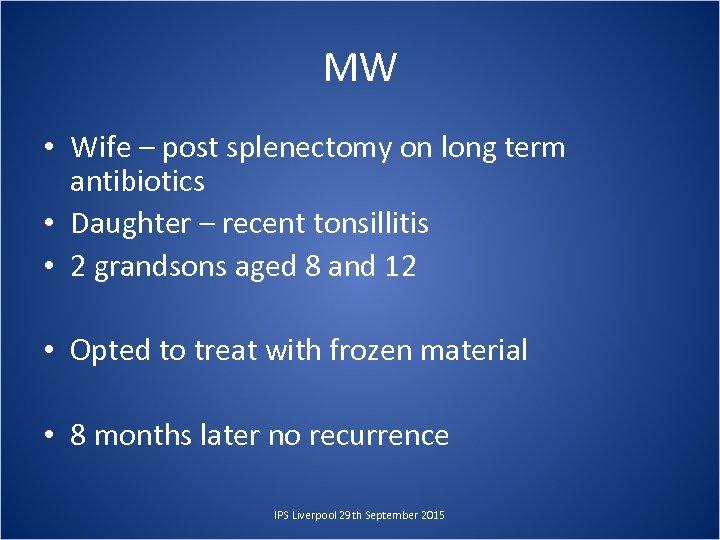 MW • Wife – post splenectomy on long term antibiotics • Daughter – recent
