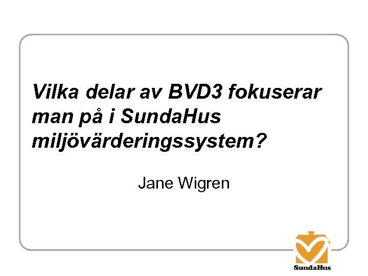 Vilka delar av BVD 3 fokuserar man på i Sunda. Hus miljövärderingssystem? Jane Wigren