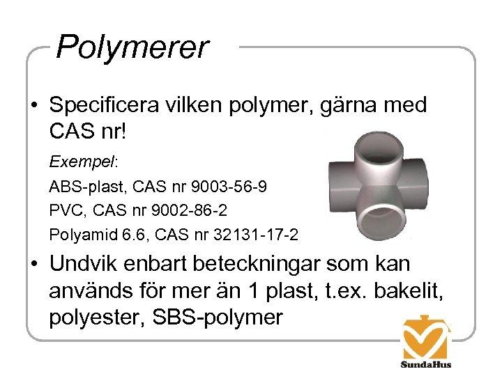 Polymerer • Specificera vilken polymer, gärna med CAS nr! Exempel: ABS-plast, CAS nr 9003