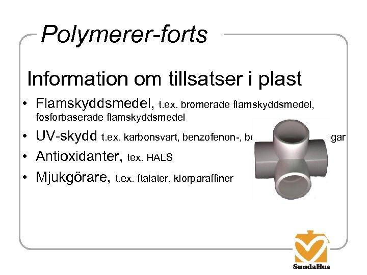 Polymerer-forts Information om tillsatser i plast • Flamskyddsmedel, t. ex. bromerade flamskyddsmedel, fosforbaserade flamskyddsmedel