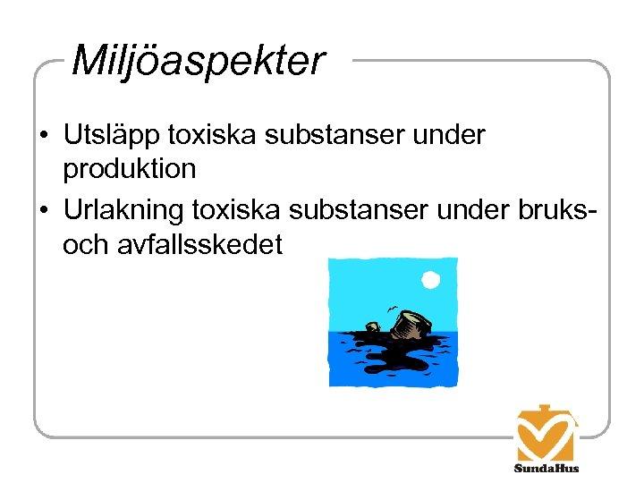 Miljöaspekter • Utsläpp toxiska substanser under produktion • Urlakning toxiska substanser under bruksoch avfallsskedet