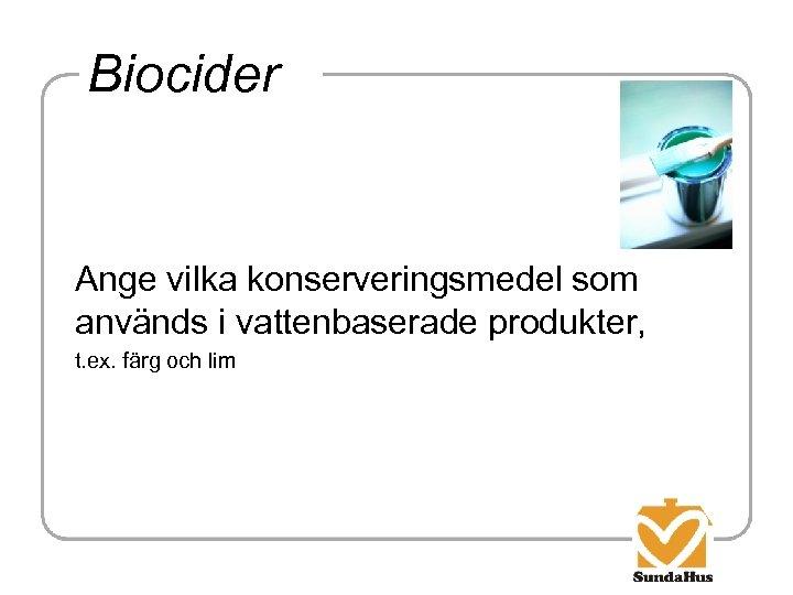 Biocider Ange vilka konserveringsmedel som används i vattenbaserade produkter, t. ex. färg och lim
