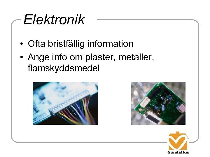Elektronik • Ofta bristfällig information • Ange info om plaster, metaller, flamskyddsmedel