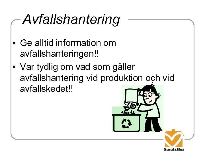 Avfallshantering • Ge alltid information om avfallshanteringen!! • Var tydlig om vad som gäller