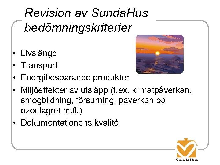 Revision av Sunda. Hus bedömningskriterier • • Livslängd Transport Energibesparande produkter Miljöeffekter av utsläpp