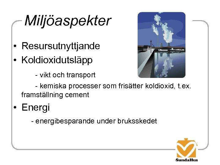 Miljöaspekter • Resursutnyttjande • Koldioxidutsläpp - vikt och transport - kemiska processer som frisätter