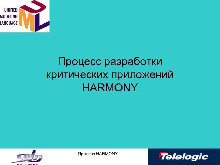 Процесс разработки критических приложений HARMONY Процесс HARMONY