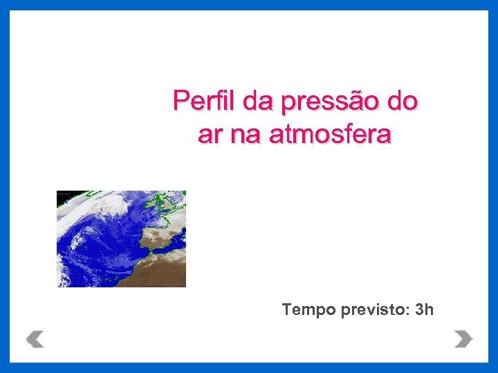 Perfil da pressão do ar na atmosfera Tempo previsto: 3 h