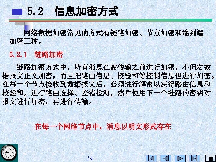 5. 2 信息加密方式 网络数据加密常见的方式有链路加密、节点加密和端到端 加密三种。 5. 2. 1 链路加密方式中,所有消息在被传输之前进行加密,不但对数 据报文正文加密,而且把路由信息、校验和等控制信息也进行加密。 在每一个节点接收到数据报文后,必须进行解密以获得路由信息和 校验和,进行路由选择、差错检测,然后使用下一个链路的密钥对 报文进行加密,再进行传输。 在每一个网络节点中,消息以明文形式存在