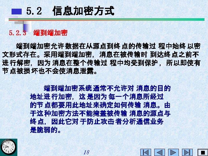 5. 2 信息加密方式 5. 2. 3 端到端加密允许 数据在从源点到终 点的传输过 程中始终 以密 文形式存在。采用端到端加密,消息在被传输时 到达终 点之前不