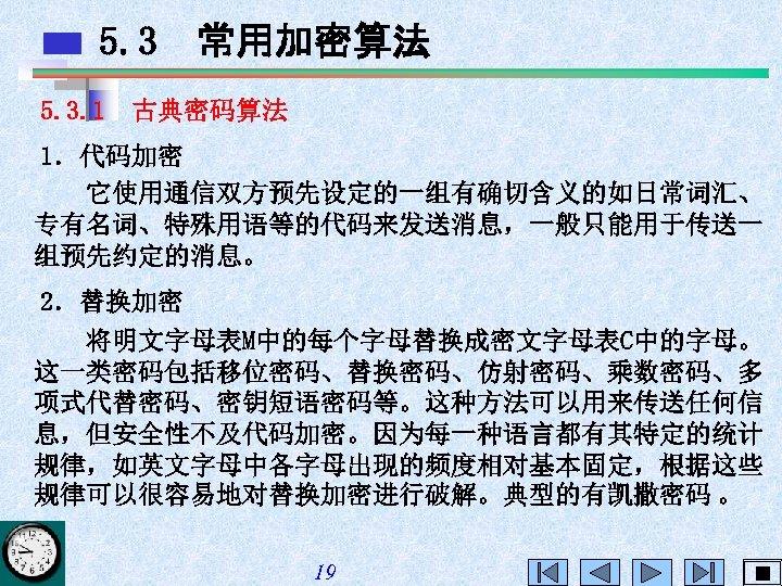5. 3 常用加密算法 5. 3. 1 古典密码算法 1.代码加密 它使用通信双方预先设定的一组有确切含义的如日常词汇、 专有名词、特殊用语等的代码来发送消息,一般只能用于传送一 组预先约定的消息。 2.替换加密 将明文字母表M中的每个字母替换成密文字母表C中的字母。 这一类密码包括移位密码、替换密码、仿射密码、乘数密码、多