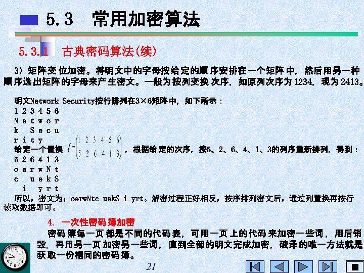 5. 3 常用加密算法 5. 3. 1 古典密码算法(续) 3)矩阵 变 位加密。将明文中的字母按给 定的顺 序安排在一个矩阵 中,然后用另一种 顺