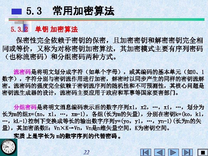5. 3 常用加密算法 5. 3. 2 单钥 加密算法 保密性完全依赖于密钥的保密,且加密密钥和解密密钥完全相 同或等价,又称为对称密钥加密算法,其加密模式主要有序列密码 (也称流密码)和分组密码两种方式。 流密码是将明文划分成字符(如单个字母),或其编码的基本单元(如0、1 数字),字符分别与密钥流作用进行加密,解密时以同步产生的同样的密钥流解 密。流密码的强度完全依赖于密钥流序列的随机性和不可预测性,其核心问题是