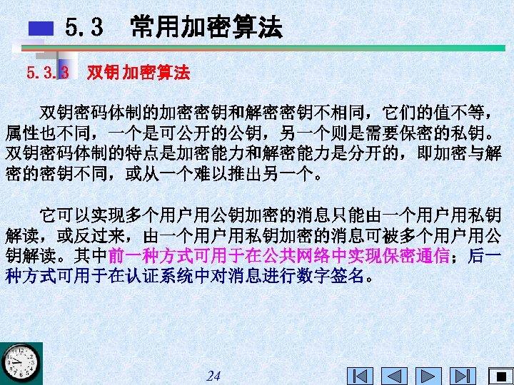 5. 3 常用加密算法 5. 3. 3 双钥 加密算法 双钥密码体制的加密密钥和解密密钥不相同,它们的值不等, 属性也不同,一个是可公开的公钥,另一个则是需要保密的私钥。 双钥密码体制的特点是加密能力和解密能力是分开的,即加密与解 密的密钥不同,或从一个难以推出另一个。 它可以实现多个用户用公钥加密的消息只能由一个用户用私钥 解读,或反过来,由一个用户用私钥加密的消息可被多个用户用公