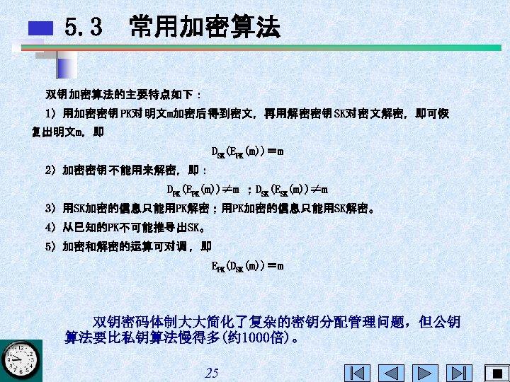 5. 3 常用加密算法 双钥 加密算法的主要特点如下: 1)用加密密钥 PK对 明文m加密后得到密文,再用解密密钥 SK对 密文解密,即可恢 复出明文m,即 DSK(EPK(m))=m 2)加密密钥 不能用来解密,即: