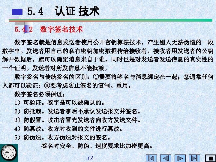 5. 4 认证 技术 5. 4. 2 数字签名技术 数字签名就是信息发送者使用公开密钥算法技术,产生别人无法伪造的一段 数字串。发送者用自己的私有密钥加密数据传给接收者,接收者用发送者的公钥 解开数据后,就可以确定消息来自于谁,同时也是对发送者发送信息的真实性的 一个证明。发送者对所发信息不能抵赖。 数字签名与传统签名的区别:①需要将签名与消息绑定在一起;②通常任何 人都可以验证;③要考虑防止签名的复制、重用。