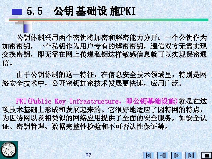 5. 5 公钥 基础设 施PKI 公钥体制采用两个密钥将加密和解密能力分开:一个公钥作为 加密密钥,一个私钥作为用户专有的解密密钥,通信双方无需实现 交换密钥,即无需在网上传递私钥这样敏感信息就可以实现保密通 信。 由于公钥体制的这一特征,在信息安全技术领域里,特别是网 络安全技术中,公开密钥加密技术发展更快速,应用广泛。 PKI(Public Key Infrastructure,即公钥基础设施)就是在这