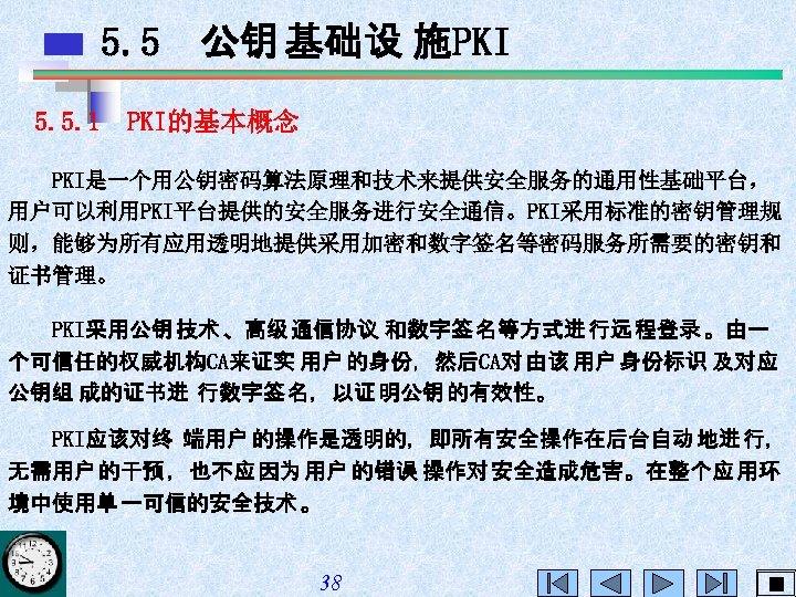 5. 5 公钥 基础设 施PKI 5. 5. 1 PKI的基本概念 PKI是一个用公钥密码算法原理和技术来提供安全服务的通用性基础平台, 用户可以利用PKI平台提供的安全服务进行安全通信。PKI采用标准的密钥管理规 则,能够为所有应用透明地提供采用加密和数字签名等密码服务所需要的密钥和 证书管理。 PKI采用公钥