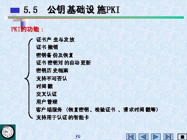 5. 5 公钥 基础设 施PKI PKI的功能: 证书产 生与发 放 证书 撤销 密钥备 份及恢复 证书