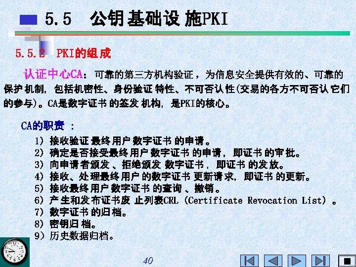 5. 5 公钥 基础设 施PKI 5. 5. 2 PKI的组 成 认证中心CA:可靠的第三方机构验证 ,为信息安全提供有效的、可靠的 保护 机制,包括机密性、身份验证
