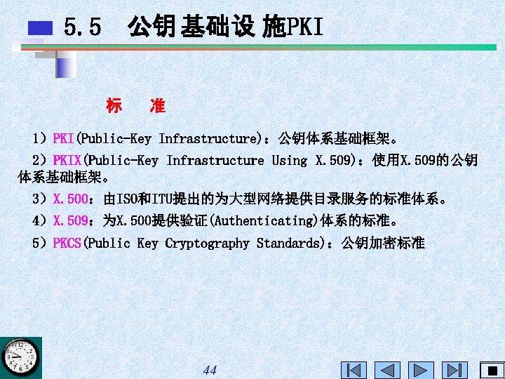 5. 5 公钥 基础设 施PKI 标 准 1)PKI(Public-Key Infrastructure):公钥体系基础框架。 2)PKIX(Public-Key Infrastructure Using X. 509):使用X.