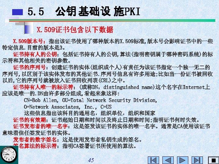 5. 5 公钥 基础设 施PKI X. 509证书包含以下数据 X. 509版本号:指出该证书使用了哪种版本的X. 509标准, 版本号会影响证书中的一些 特定信息. 目前的版本是 3。