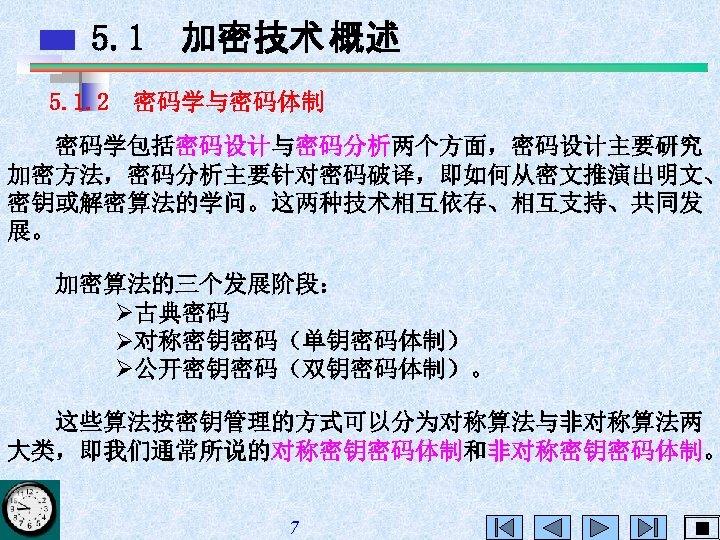 5. 1 加密技术 概述 5. 1. 2 密码学与密码体制 密码学包括密码设计与密码分析两个方面,密码设计主要研究 加密方法,密码分析主要针对密码破译,即如何从密文推演出明文、 密钥或解密算法的学问。这两种技术相互依存、相互支持、共同发 展。 加密算法的三个发展阶段: Ø古典密码