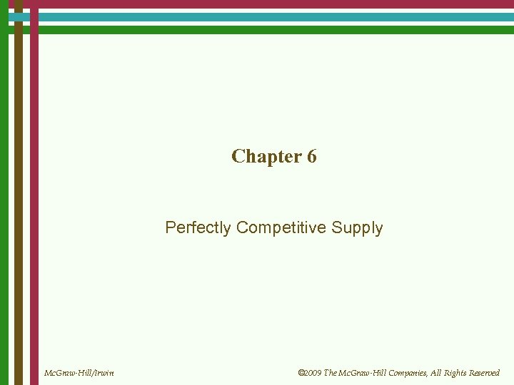 Chapter 6 Perfectly Competitive Supply Mc. Graw-Hill/Irwin © 2009 The Mc. Graw-Hill Companies, All